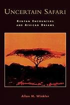 Uncertain safari : Kenyan encounters and African dreams