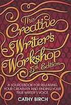 The creative writer's workshop : a sourcebook for releasing your creativity and finding your true writer's voice