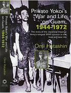 Private Yokoi's war and life in Guam, 1944-1972 : the story of the Japanese Imperial Army's longest WWII survivor in the field and later life