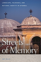 Streets of memory : landscape, tolerance, and national identity in Istanbul