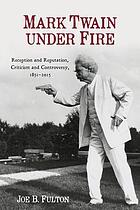 Mark Twain under fire : reception and reputation, criticism and controversy, 1851-2015