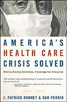 America's health care crisis solved : money-saving solutions, coverage for everyone