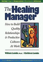 The healing manager : how to build quality relationships & productive cultures at work
