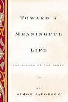 Toward a meaningful life : the wisdom of the sages
