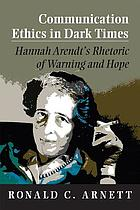 Communication ethics in dark times : Hannah Arendt's rhetoric of warning and hope