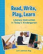 Read, write, play, learn : literacy instruction in today's kindergarten