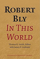 Robert Bly in This World : proceedings of a conference held at Elmer L. Andersen Library, University of Minnesota, April 16-19, 2009