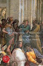 The sacrifice of Socrates : Athens, Plato, Girard