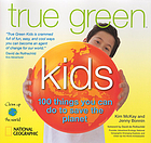 True green kids : 100 things you can do to save the planet