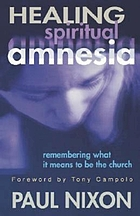 Healing spiritual amnesia : remembering what it means to be the church