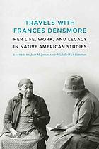 Travels with Frances Densmore : Her Life, Work, and Legacy in Native American Studies.