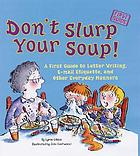 Don't slurp your soup! : a first guide to letter writing, e-mail etiquette, and other everyday manners