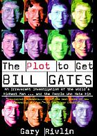 The plot to get Bill Gates : an irreverent investigation of the world's richest man--and the people who hate him