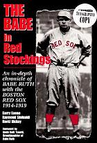 The Babe in red stockings : an in-depth chronicle of Babe Ruth with the Boston Red Sox, 1914-1919