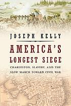 America's longest siege : Charleston, slavery, and the slow march toward Civil War