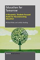 Education for Tomorrow : A Biocentric, Student-Focused Model for Reconstructing Education.