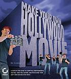 Make your own Hollywood movie : a step-by-step guide to scripting, storyboarding, casting, shooting, editing, and publishing your very own blockbuster movie