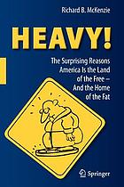 Heavy! : the surprising reasons America is the land of the free-- and the home of the fat