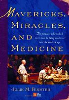 Mavericks, miracles, and medicine : the pioneers who risked their lives to bring medicine into the modern age