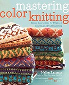 Mastering color knitting : simple instructions for stranded, intarsia, and double knitting