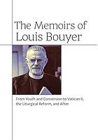 The memoirs of Louis Bouyer : from youth and conversion to Vatican II, the liturgical reform, and after
