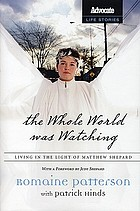 The whole world was watching : living in the light of Matthew Shepard