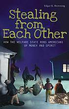 Stealing from each other : how the welfare state robs Americans of money and spirit