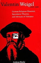 Valentin Weigel (1533-1588) : German religious dissenter, speculative theorist, and advocate of tolerance
