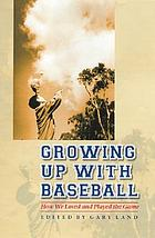 Growing up with baseball : how we loved and played the game