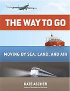 The way to go : moving by sea, land, and air