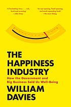 The happiness industry : how the government and big business sold us well-being