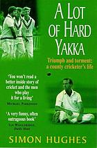 A lot of hard yakka : triumph and torment : a county cricketer's life.