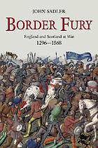 Border fury : England and Scotland at war, 1296-1568