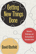 Getting new things done : networks, brokerage, and the assembly of innovative action