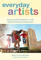 Everyday artists : inquiry and creativity in the early childhood classroom