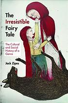 The irresistible fairy tale : the cultural and social history of a genre