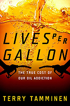 Lives per gallon : the true cost of our oil addiction