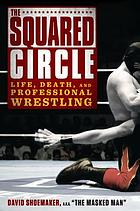 The squared circle : life, death, and professional wrestling