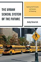 The urban school system of the future : applying the principles and lessons of chartering