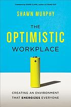 The optimistic workplace : creating an environment that energizes everyone