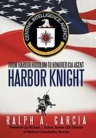 Harbor knight : from harbor 'hoodlum' to honored CIA agent