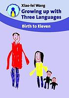 Growing up with Three Languages : Birth to Eleven.
