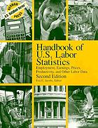 Handbook of U.S. labor statistics : employment, earnings, prices, productivity, and other labor data