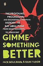 Gimme something better : the profound, progressive, and occasionally pointless history of Bay Area punk from Dead Kennedys to Green Day