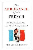 The arrogance of the French : why they can't stand us,  and why the feeling is mutual