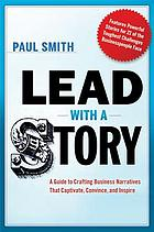 Lead with a story : a guide to crafting business narratives that captivate, convince, and inspire