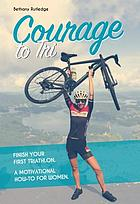 Courage to tri : finish your first triathlon : a motivational how-to for women