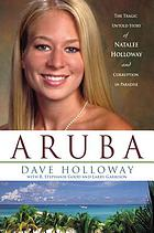 Aruba : the tragic untold story of Natalee Holloway and corruption in paradise