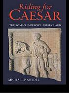 Riding for Caesar : the Roman emperors' horse guards