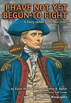 I have not yet begun to fight : a story about John Paul Jones